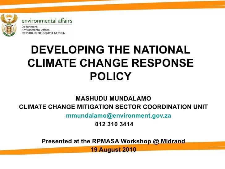 DEVELOPING THE NATIONAL CLIMATE CHANGE RESPONSE POLICY MASHUDU MUNDALAMO CLIMATE CHANGE MITIGATION SECTOR COORDINATION UNI...