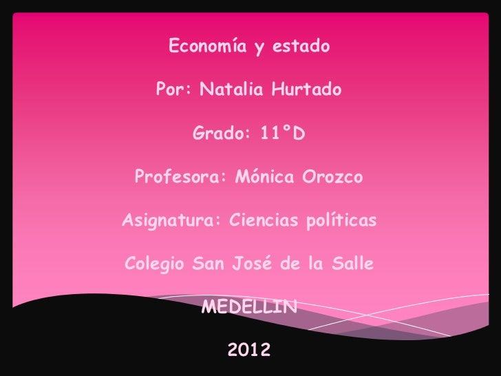 Economía y estado    Por: Natalia Hurtado        Grado: 11°D Profesora: Mónica OrozcoAsignatura: Ciencias políticasColegio...
