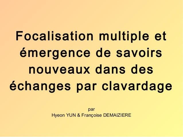 Focalisation multiple et  émergence de savoirs  nouveaux dans des  échanges par clavardage  par  Hyeon YUN & Françoise DEM...