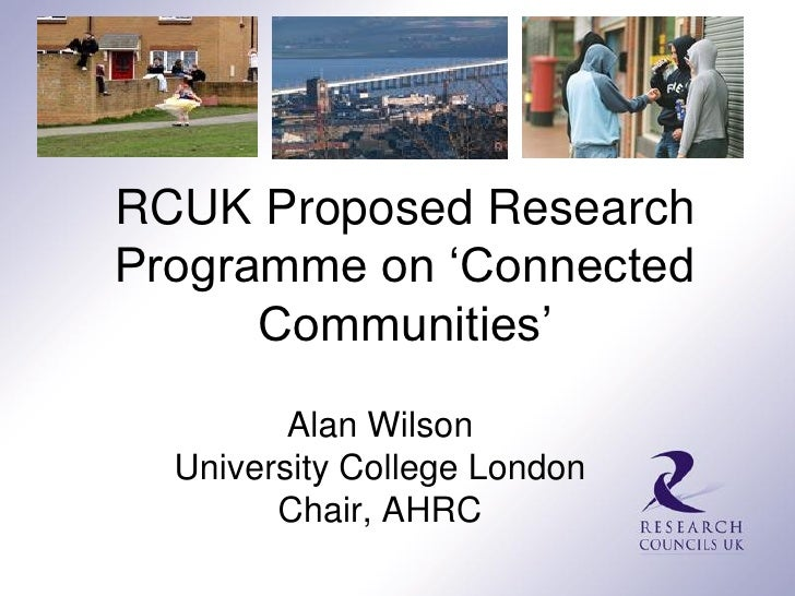 RCUK Proposed ResearchProgramme on 'Connected      Communities'         Alan Wilson  University College London        Chai...