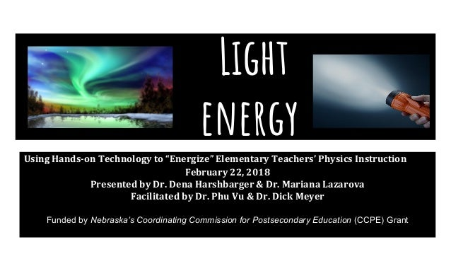 "Light energy Using Hands-on Technology to ""Energize"" Elementary Teachers' Physics Instruction February 22, 2018 Presented ..."