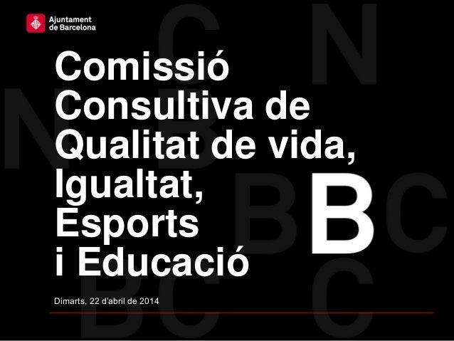 Comissió Consultiva de Qualitat de vida, Igualtat, Esports i Educació Dimarts, 22 d'abril de 2014