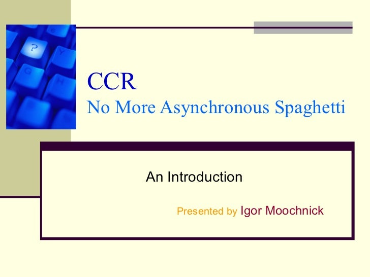 CCRNo More Asynchronous Spaghetti      An Introduction          Presented by Igor Moochnick
