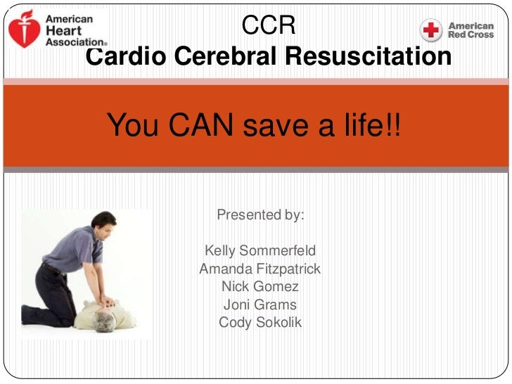 CCRCardio Cerebral Resuscitation You CAN save a life!!           Presented by:          Kelly Sommerfeld         Amanda Fi...