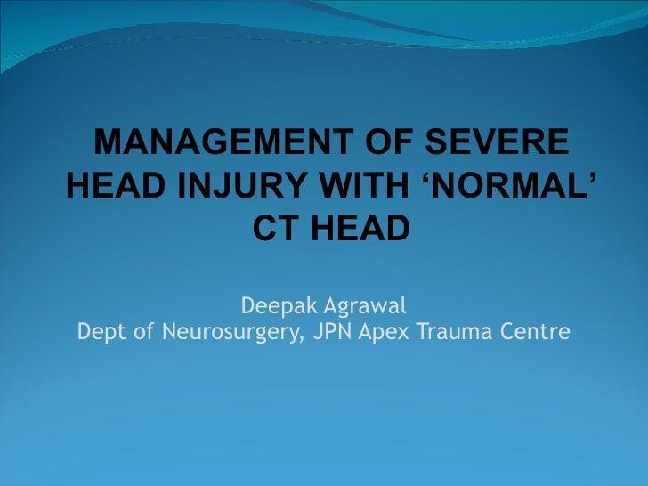 Deepak Agrawal Dept of Neurosurgery, JPN Apex Trauma Centre MANAGEMENT OF SEVERE HEAD INJURY WITH 'NORMAL' CT HEAD