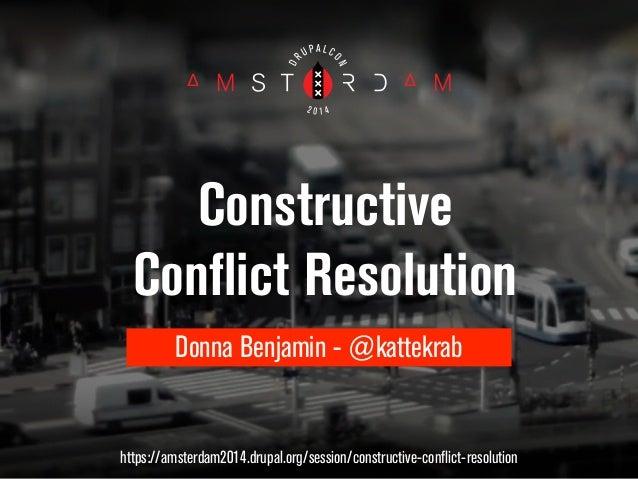 Constructive  Conflict Resolution  Donna Benjamin - @kattekrab  https://amsterdam2014.drupal.org/session/constructive-conf...