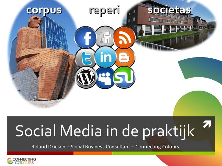 Social Media in de praktijk <ul><li>Roland Driesen – Social Business Consultant – Connecting Colours </li></ul>corpus     ...