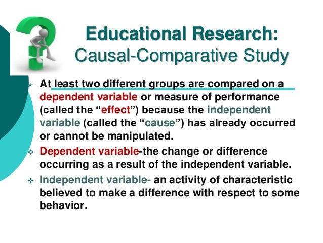 Educational Research: Causal-Comparative Study  At least two different groups are compared on a dependent variable or mea...