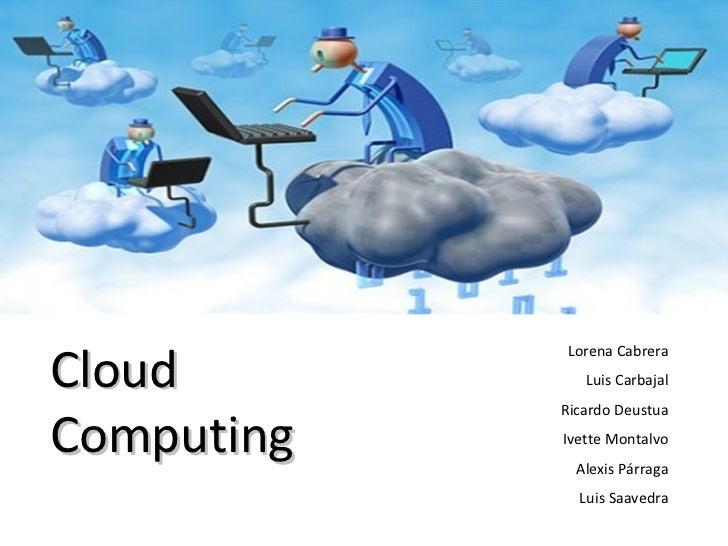 Lorena Cabrera Luis Carbajal Ricardo Deustua Ivette Montalvo Alexis Párraga Luis Saavedra Cloud Computing
