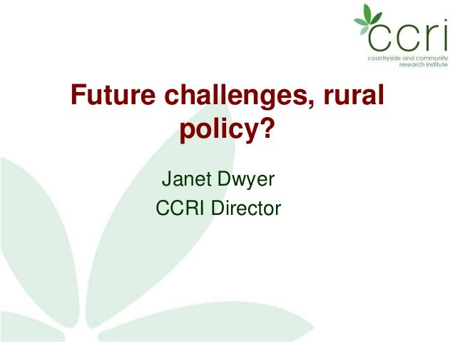 Future challenges, rural policy? Janet Dwyer CCRI Director