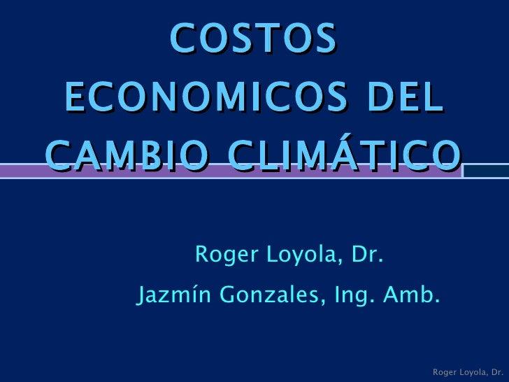 COSTOS ECONOMICOS DEL CAMBIO CLIMÁTICO  Roger Loyola, Dr. Jazmín Gonzales, Ing. Amb. Roger Loyola, Dr.