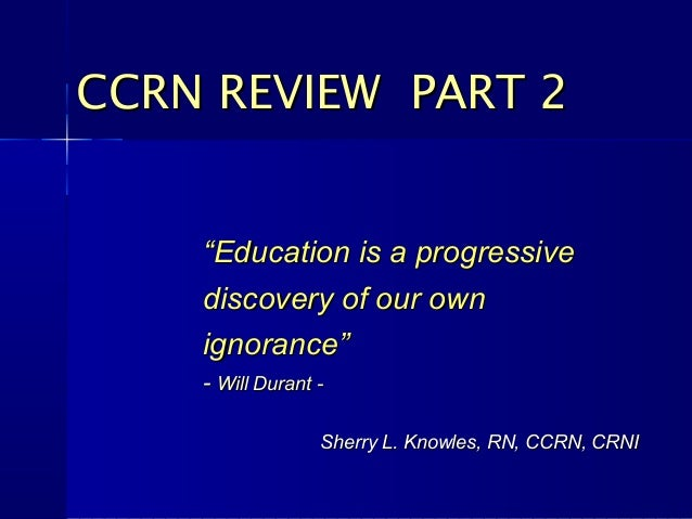 "CCRN REVIEW PART 2    ""Education is a progressive    discovery of our own    ignorance""    - Will Durant -                ..."