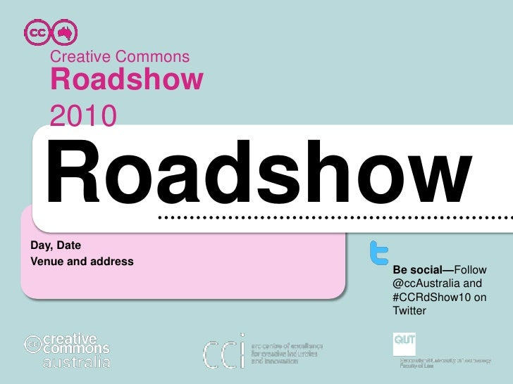 Creative Commons<br />Roadshow 2010<br />Roadshow<br />Day, Date<br />Venue and address<br />Be social—Follow @ccAustralia...