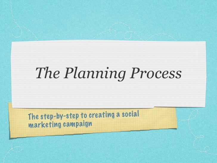 The Planning Process  Th e step -by-s te p to creati ng a so ci a l m a rk et ing cam p a ig n