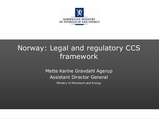 Norwegian Ministry of Petroleum and EnergyNorway: Legal and regulatory CCSframeworkMette Karine Gravdahl AgerupAssistant D...