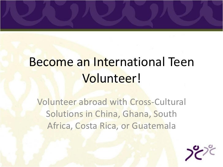 Become an International Teen        Volunteer! Volunteer abroad with Cross-Cultural   Solutions in China, Ghana, South   A...