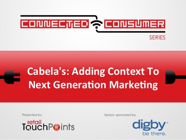 Cabelas: Adding Context To Next Genera6on Marke6ng Presented by Session sponsored by