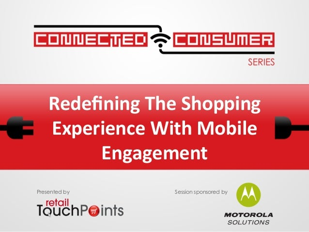 Redefining The Shopping Experience With Mobile Engagement Presented by Session sponsored by