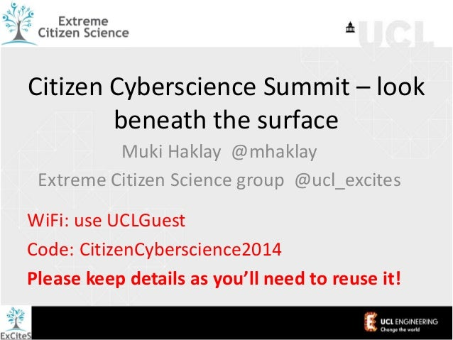 Citizen Cyberscience Summit – look beneath the surface Muki Haklay @mhaklay Extreme Citizen Science group @ucl_excites WiF...