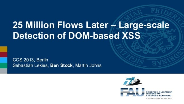25 Million Flows Later – Large-scale Detection of DOM-based XSS CCS 2013, Berlin Sebastian Lekies, Ben Stock, Martin Johns