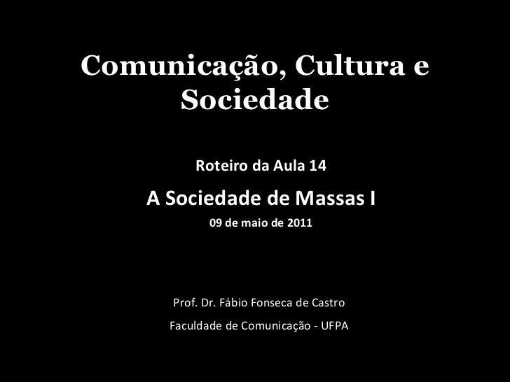 Comunicação, Cultura e Sociedade Prof. Dr. Fábio Fonseca de Castro Faculdade de Comunicação - UFPA Roteiro da Aula 14 A So...