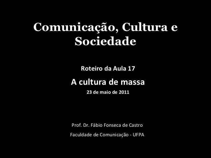Comunicação, Cultura e Sociedade Prof. Dr. Fábio Fonseca de Castro Faculdade de Comunicação - UFPA Roteiro da Aula 17 A cu...