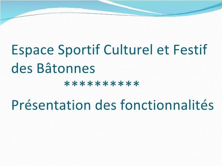 Espace Sportif Culturel et Festif  des Bâtonnes   ********** Présentation des fonctionnalités