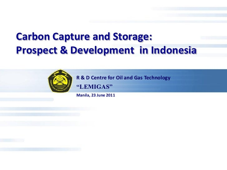 Carbon Capture and Storage:Prospect & Development in Indonesia           R & D Centre for Oil and Gas Technology          ...