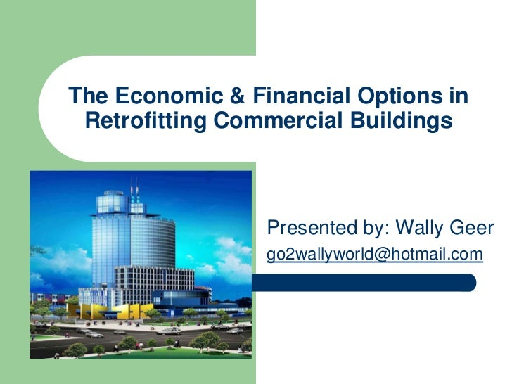 The Economic & Financial Options in Retrofitting Commercial Buildings                 Presented by: Wally Geer            ...