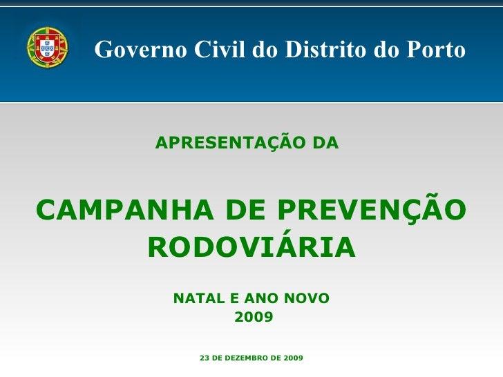 APRESENTAÇÃO DA   CAMPANHA DE PREVENÇÃO RODOVIÁRIA NATAL E ANO NOVO 2009 23 DE DEZEMBRO DE 2009 Governo Civil do Distrito ...