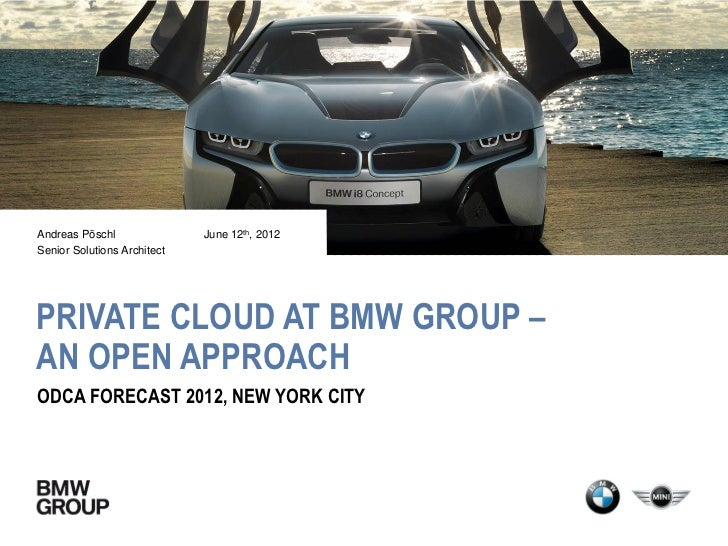 Andreas Pöschl               June 12th, 2012Senior Solutions ArchitectPRIVATE CLOUD AT BMW GROUP –AN OPEN APPROACHODCA FOR...