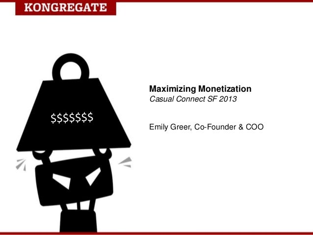Maximizing Monetization Casual Connect SF 2013 Emily Greer, Co-Founder & COO