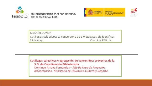 Catálogos colectivos y agregación de contenidos: proyectos de la S.G. de Coordinación Bibliotecaria Domingo Arroyo Fernánd...