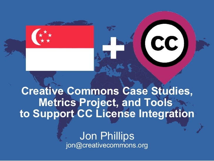+ Creative Commons Case Studies, Metrics Project, and Tools  to Support CC License Integration Jon Phillips [email_address]