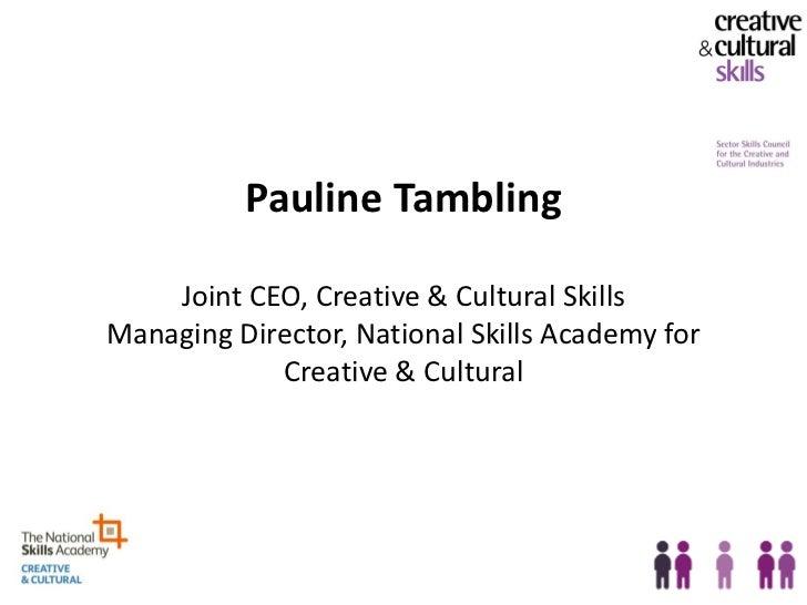 Pauline Tambling    Joint CEO, Creative & Cultural SkillsManaging Director, National Skills Academy for            Creativ...