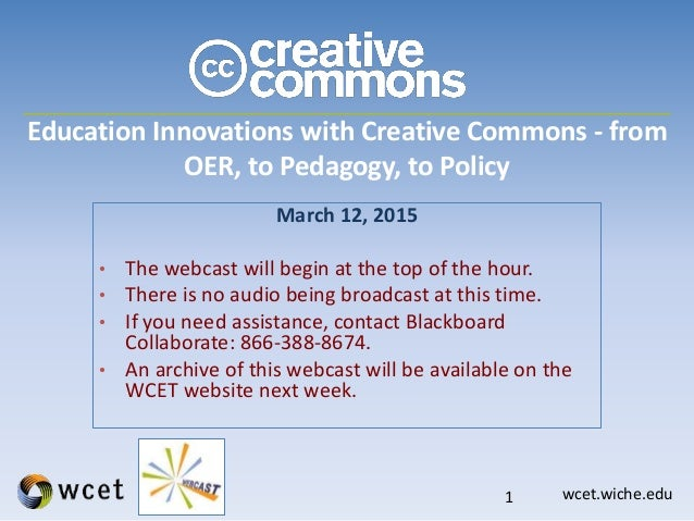 wcet.wiche.edu Education Innovations with Creative Commons - from OER, to Pedagogy, to Policy March 12, 2015 • The webcast...