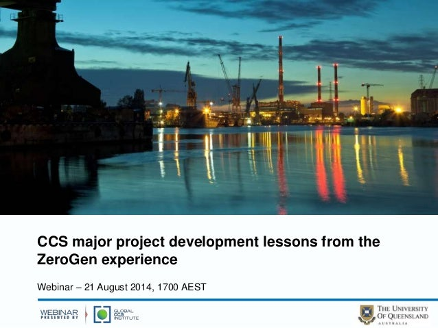 CCS major project development lessons from the  ZeroGen experience  Webinar – 21 August 2014, 1700 AEST