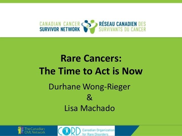 Rare Cancers: The Time to Act is Now Durhane Wong-Rieger & Lisa Machado