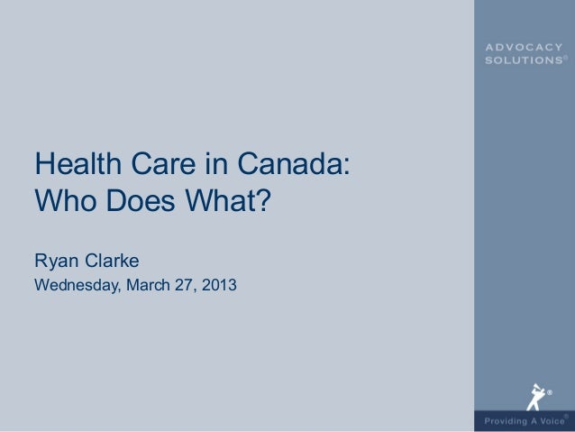 Health Care in Canada:Who Does What?Ryan ClarkeWednesday, March 27, 2013