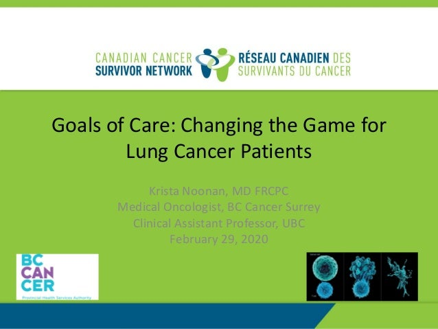 Goals of Care: Changing the Game for Lung Cancer Patients Krista Noonan, MD FRCPC Medical Oncologist, BC Cancer Surrey Cli...