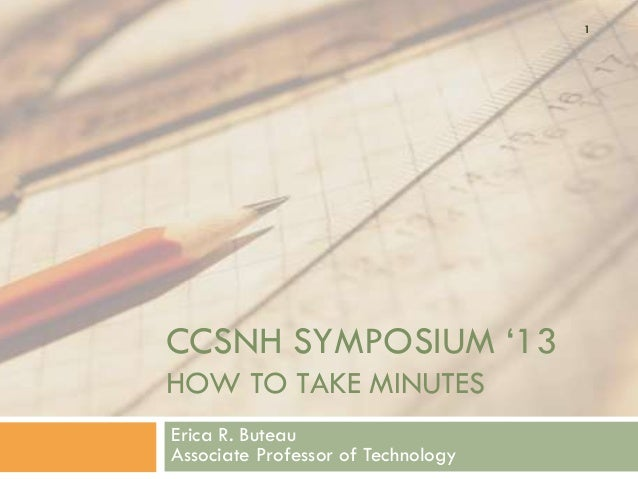 "1CCSNH SYMPOSIUM ""13HOW TO TAKE MINUTESErica R. ButeauAssociate Professor of Technology"