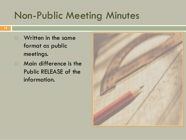 Non-Public Meeting Minutes19        Written in the same         format as public         meetings.        Main differenc...