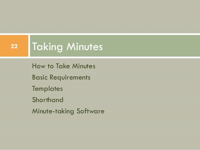 22   Taking Minutes     How to Take Minutes     Basic Requirements     Templates     Shorthand     Minute-taking Software