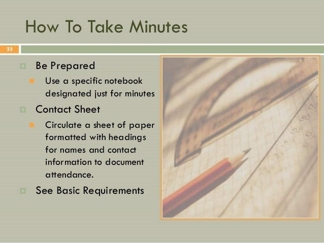 How To Take Minutes23            Be Prepared             Use a specific notebook              designated just for minute...