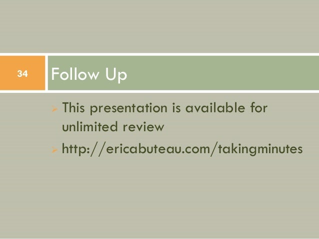 34   Follow Up      This presentation is available for       unlimited review      http://ericabuteau.com/takingminutes