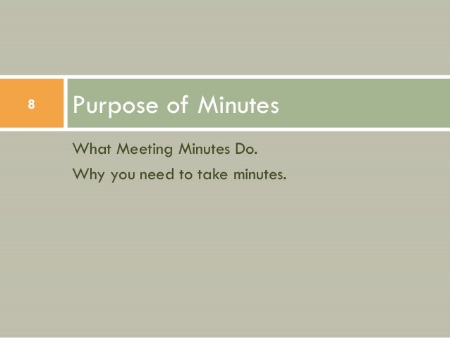 8   Purpose of Minutes    What Meeting Minutes Do.    Why you need to take minutes.