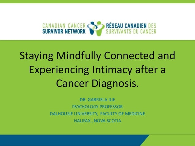 Staying Mindfully Connected and Experiencing Intimacy after a Cancer Diagnosis. DR. GABRIELA ILIE PSYCHOLOGY PROFESSOR DAL...