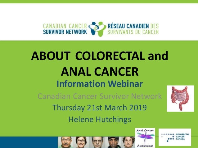 ABOUT COLORECTAL and ANAL CANCER Information Webinar Canadian Cancer Survivor Network Thursday 21st March 2019 Helene Hutc...