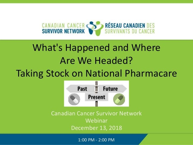 What's Happened and Where Are We Headed? Taking Stock on National Pharmacare Canadian Cancer Survivor Network Webinar Dece...