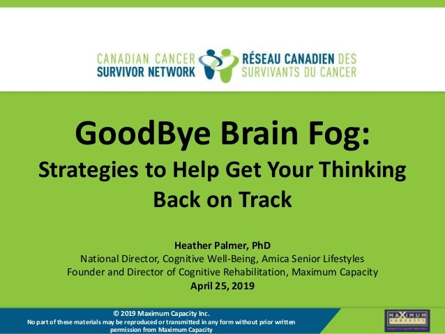 GoodBye Brain Fog: Strategies to Help Get Your Thinking Back on Track Heather Palmer, PhD National Director, Cognitive Wel...